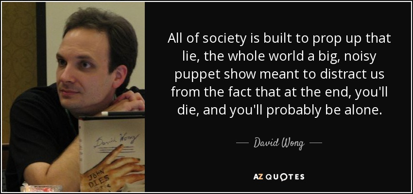 All of society is built to prop up that lie, the whole world a big, noisy puppet show meant to distract us from the fact that at the end, you'll die, and you'll probably be alone. - David Wong