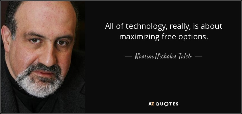 All of technology, really, is about maximizing free options. - Nassim Nicholas Taleb