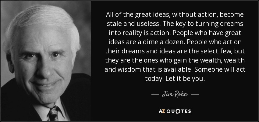 All of the great ideas, without action, become stale and useless. The key to turning dreams into reality is action. People who have great ideas are a dime a dozen. People who act on their dreams and ideas are the select few, but they are the ones who gain the wealth, wealth and wisdom that is available. Someone will act today. Let it be you. - Jim Rohn