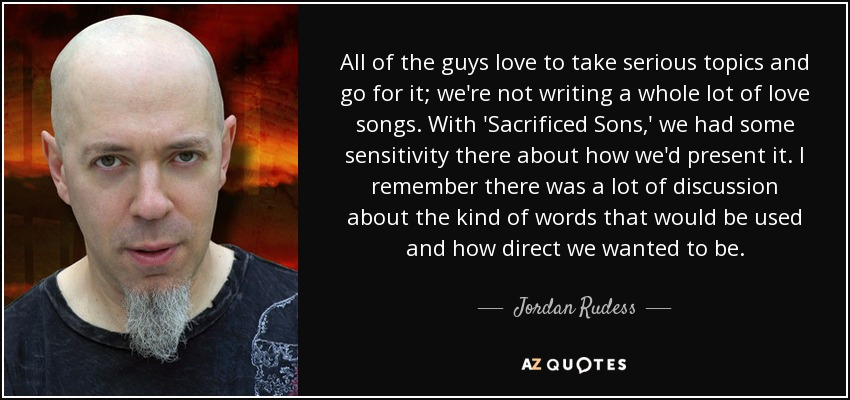 All of the guys love to take serious topics and go for it; we're not writing a whole lot of love songs. With 'Sacrificed Sons,' we had some sensitivity there about how we'd present it. I remember there was a lot of discussion about the kind of words that would be used and how direct we wanted to be. - Jordan Rudess