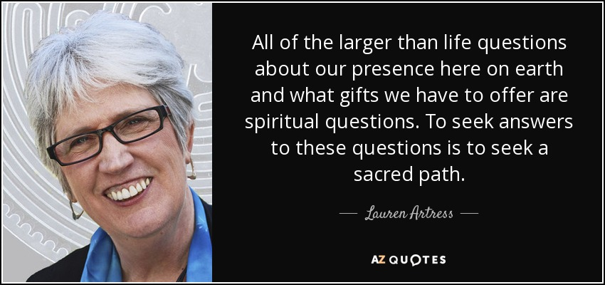 All of the larger than life questions about our presence here on earth and what gifts we have to offer are spiritual questions. To seek answers to these questions is to seek a sacred path. - Lauren Artress