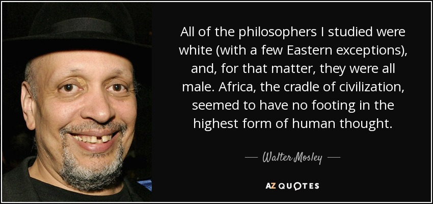 All of the philosophers I studied were white (with a few Eastern exceptions), and, for that matter, they were all male. Africa, the cradle of civilization, seemed to have no footing in the highest form of human thought. - Walter Mosley