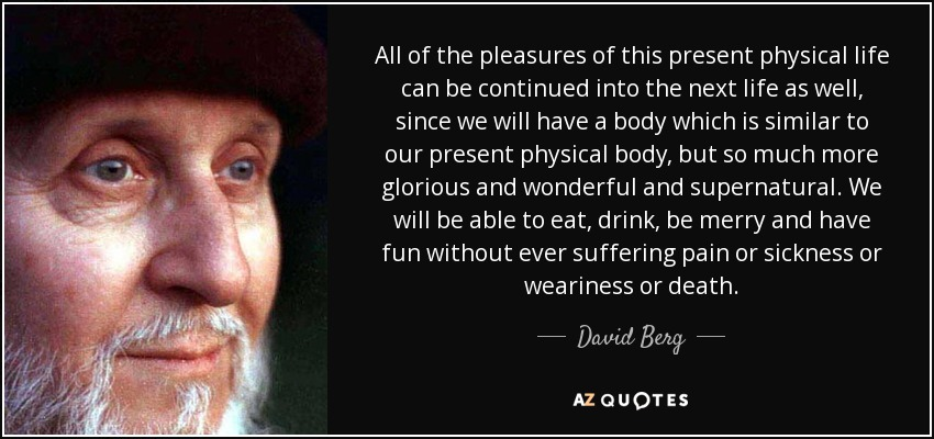 All of the pleasures of this present physical life can be continued into the next life as well, since we will have a body which is similar to our present physical body, but so much more glorious and wonderful and supernatural. We will be able to eat, drink, be merry and have fun without ever suffering pain or sickness or weariness or death. - David Berg