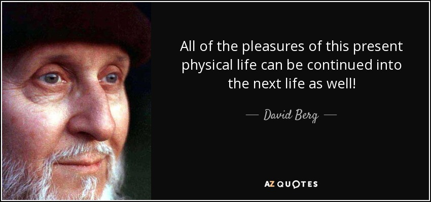All of the pleasures of this present physical life can be continued into the next life as well! - David Berg
