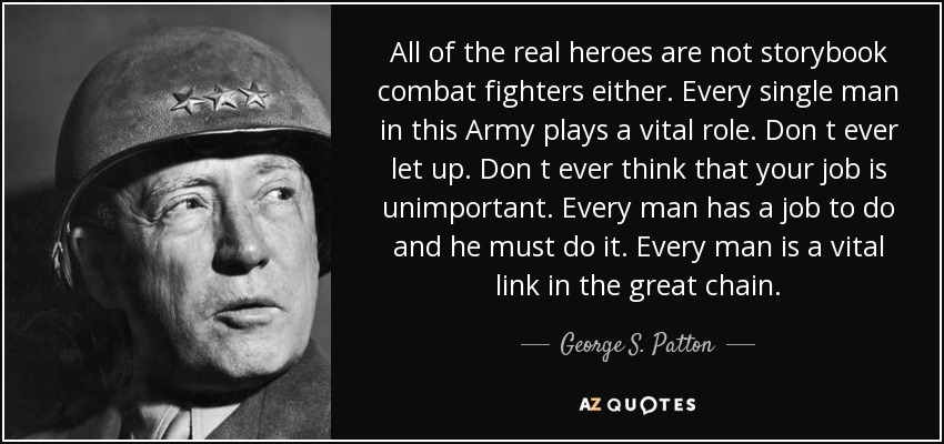 All of the real heroes are not storybook combat fighters either. Every single man in this Army plays a vital role. Don t ever let up. Don t ever think that your job is unimportant. Every man has a job to do and he must do it. Every man is a vital link in the great chain. - George S. Patton