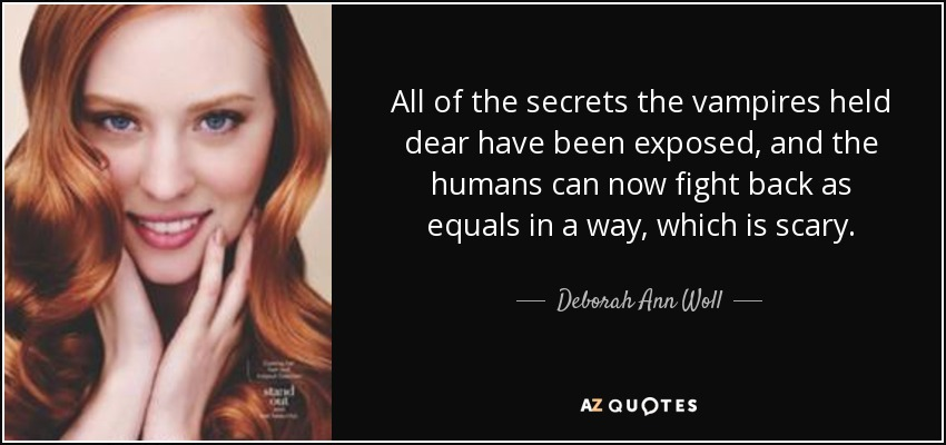 All of the secrets the vampires held dear have been exposed, and the humans can now fight back as equals in a way, which is scary. - Deborah Ann Woll