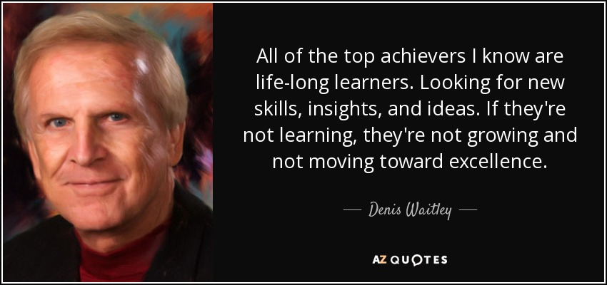 All of the top achievers I know are life-long learners. Looking for new skills, insights, and ideas. If they're not learning, they're not growing and not moving toward excellence. - Denis Waitley