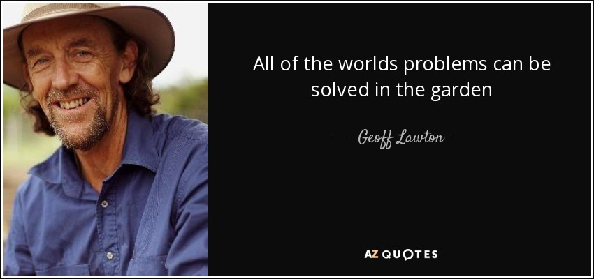 All of the worlds problems can be solved in the garden - Geoff Lawton
