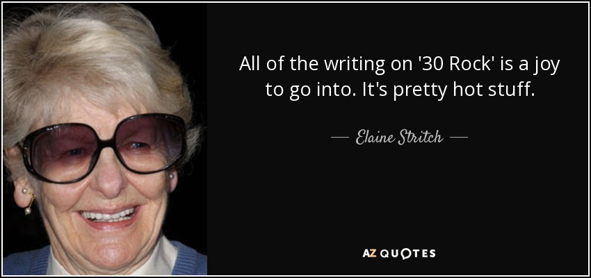 All of the writing on '30 Rock' is a joy to go into. It's pretty hot stuff. - Elaine Stritch