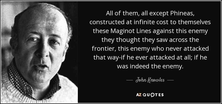 All of them, all except Phineas, constructed at infinite cost to themselves these Maginot Lines against this enemy they thought they saw across the frontier, this enemy who never attacked that way-if he ever attacked at all; if he was indeed the enemy. - John Knowles
