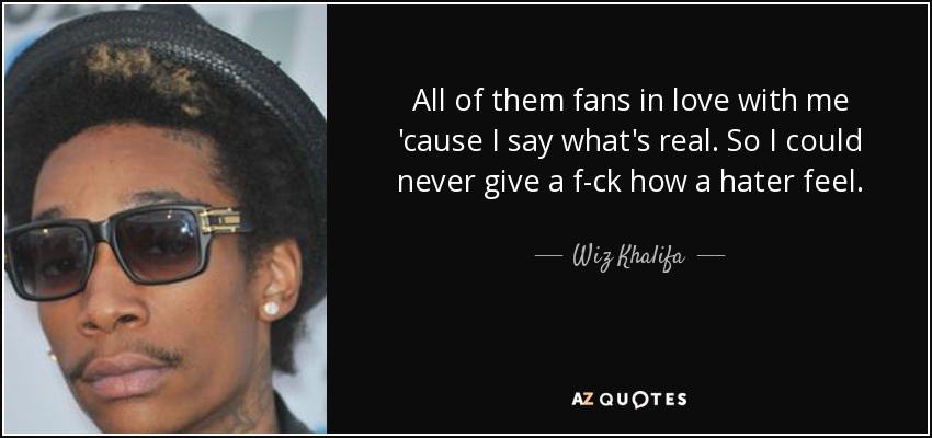 All of them fans in love with me 'cause I say what's real. So I could never give a f-ck how a hater feel. - Wiz Khalifa