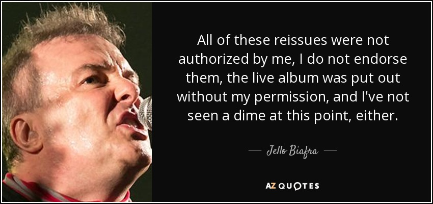 All of these reissues were not authorized by me, I do not endorse them, the live album was put out without my permission, and I've not seen a dime at this point, either. - Jello Biafra