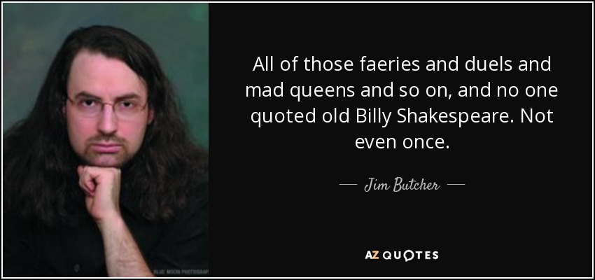 All of those faeries and duels and mad queens and so on, and no one quoted old Billy Shakespeare. Not even once. - Jim Butcher
