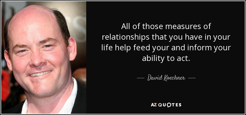 All of those measures of relationships that you have in your life help feed your and inform your ability to act. - David Koechner
