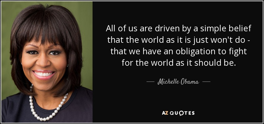 All of us are driven by a simple belief that the world as it is just won't do - that we have an obligation to fight for the world as it should be. - Michelle Obama
