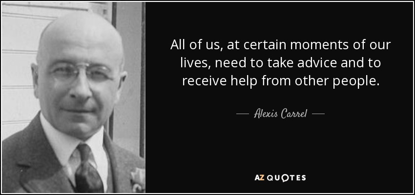 All of us, at certain moments of our lives, need to take advice and to receive help from other people. - Alexis Carrel