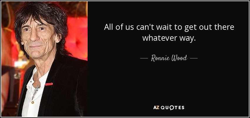All of us can't wait to get out there whatever way. - Ronnie Wood