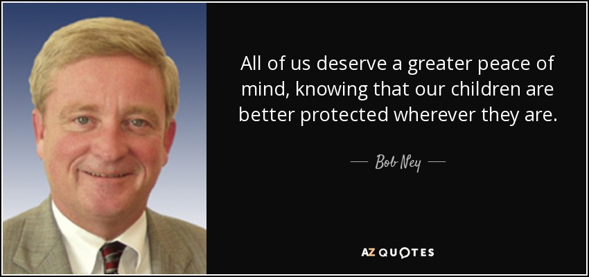 All of us deserve a greater peace of mind, knowing that our children are better protected wherever they are. - Bob Ney