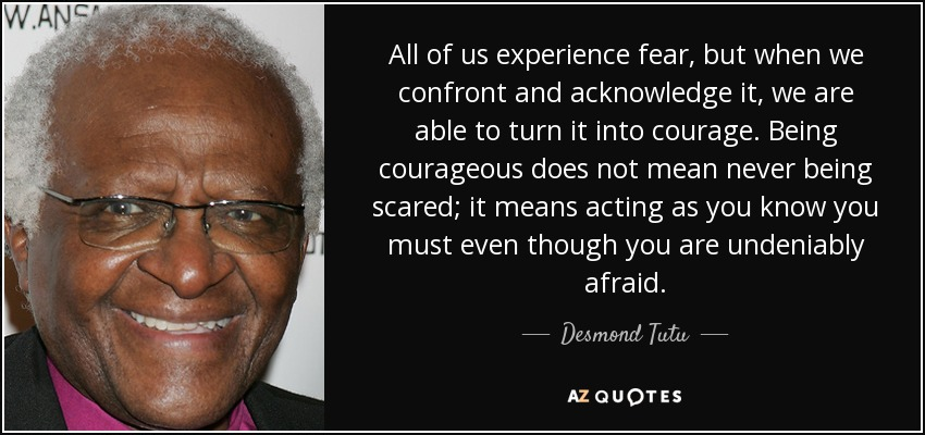 All of us experience fear, but when we confront and acknowledge it, we are able to turn it into courage. Being courageous does not mean never being scared; it means acting as you know you must even though you are undeniably afraid. - Desmond Tutu