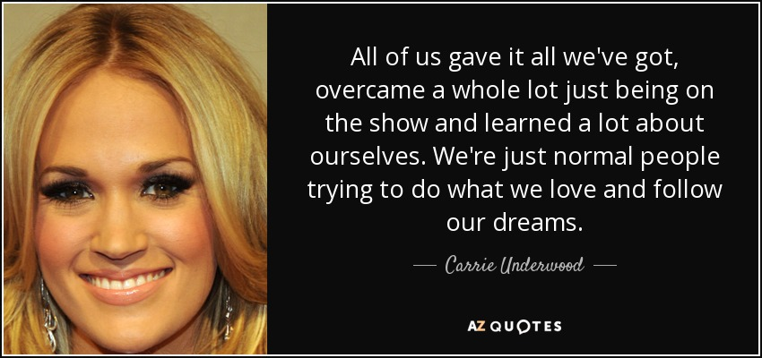 All of us gave it all we've got, overcame a whole lot just being on the show and learned a lot about ourselves. We're just normal people trying to do what we love and follow our dreams. - Carrie Underwood