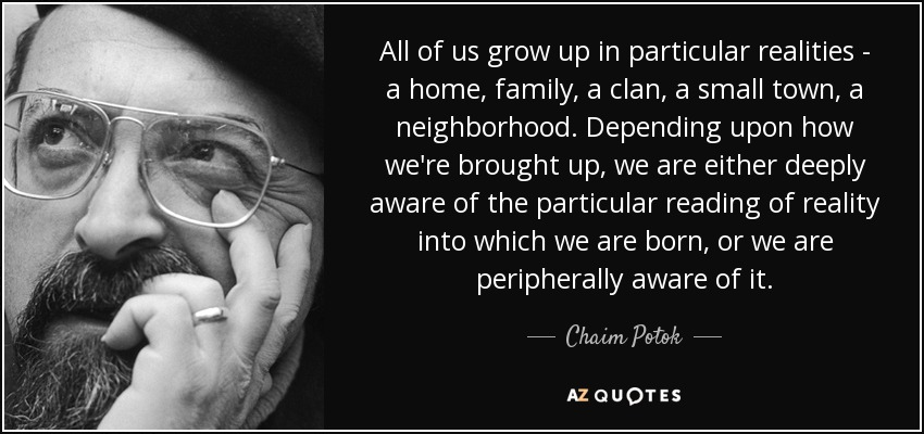 All of us grow up in particular realities - a home, family, a clan, a small town, a neighborhood. Depending upon how we're brought up, we are either deeply aware of the particular reading of reality into which we are born, or we are peripherally aware of it. - Chaim Potok