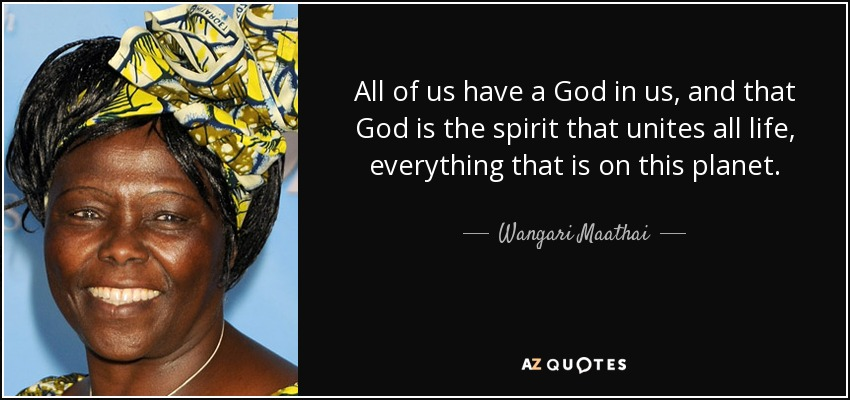 All of us have a God in us, and that God is the spirit that unites all life, everything that is on this planet. - Wangari Maathai
