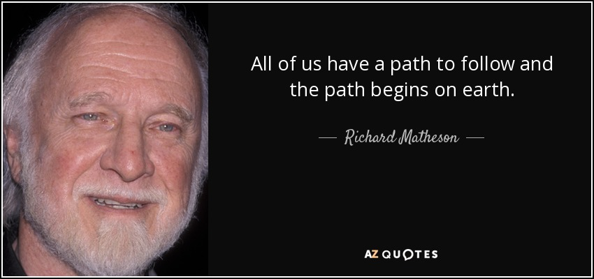 All of us have a path to follow and the path begins on earth. - Richard Matheson