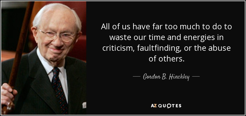 All of us have far too much to do to waste our time and energies in criticism, faultfinding, or the abuse of others. - Gordon B. Hinckley