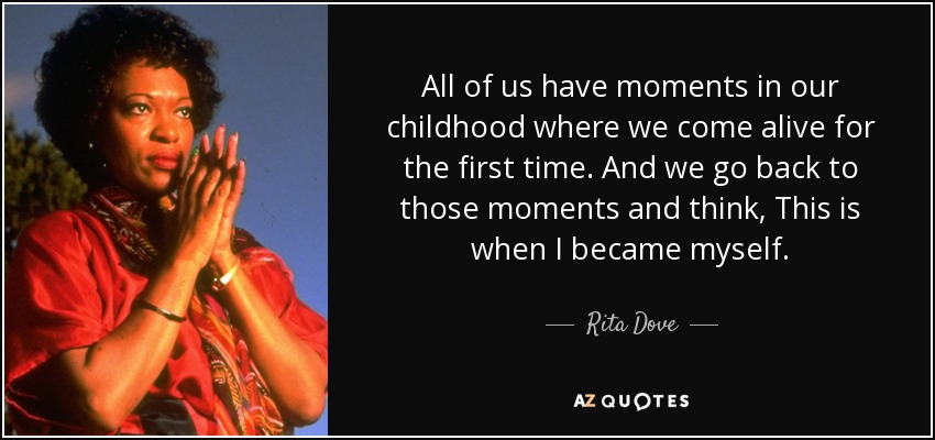 All of us have moments in our childhood where we come alive for the first time. And we go back to those moments and think, This is when I became myself. - Rita Dove