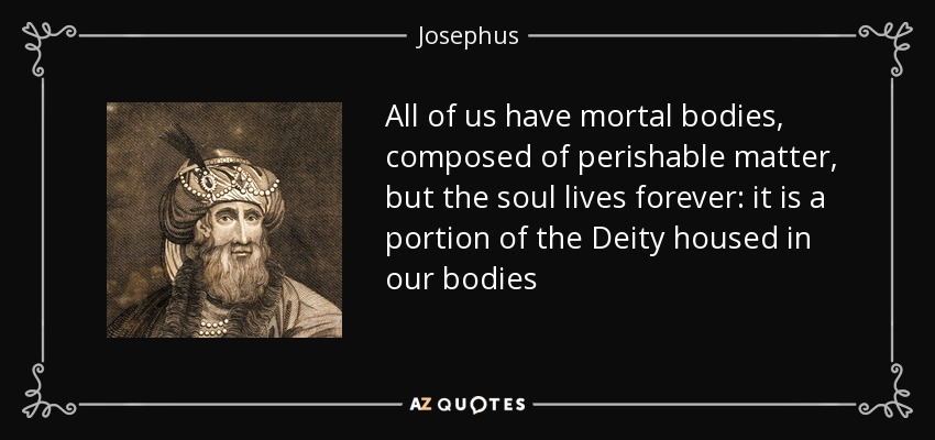 All of us have mortal bodies, composed of perishable matter, but the soul lives forever: it is a portion of the Deity housed in our bodies - Josephus