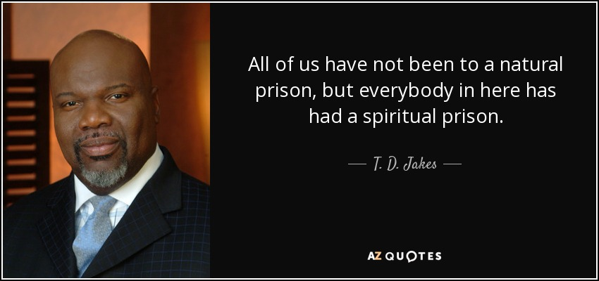All of us have not been to a natural prison, but everybody in here has had a spiritual prison. - T. D. Jakes