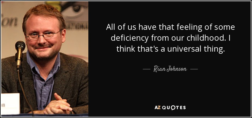 All of us have that feeling of some deficiency from our childhood. I think that's a universal thing. - Rian Johnson