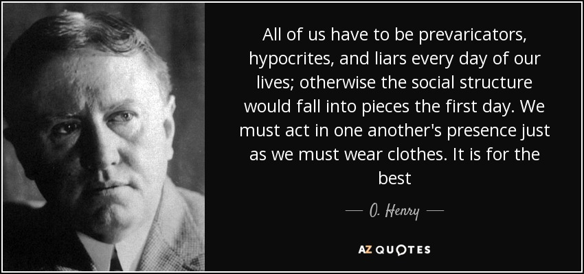 All of us have to be prevaricators, hypocrites, and liars every day of our lives; otherwise the social structure would fall into pieces the first day. We must act in one another's presence just as we must wear clothes. It is for the best - O. Henry