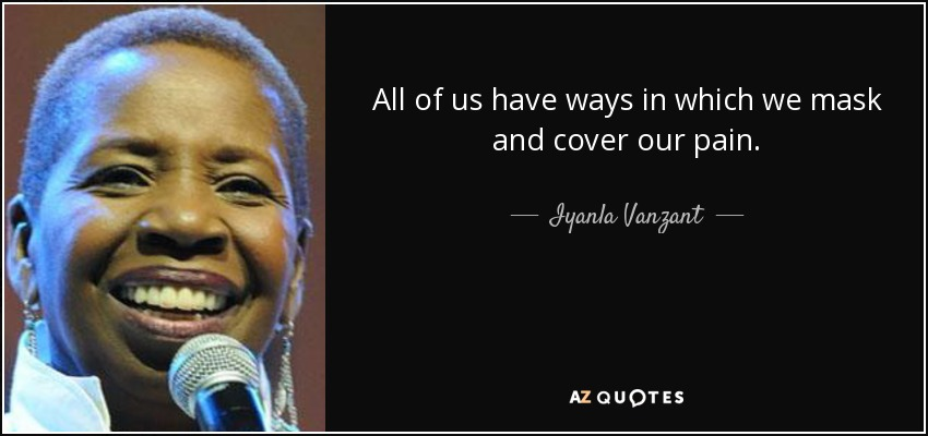 All of us have ways in which we mask and cover our pain. - Iyanla Vanzant
