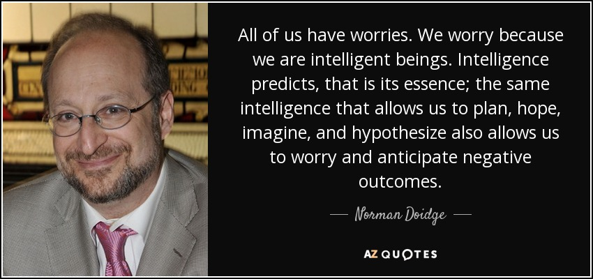 All of us have worries. We worry because we are intelligent beings. Intelligence predicts, that is its essence; the same intelligence that allows us to plan, hope, imagine, and hypothesize also allows us to worry and anticipate negative outcomes. (164) - Norman Doidge