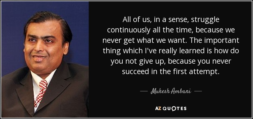All of us, in a sense, struggle continuously all the time, because we never get what we want. The important thing which I've really learned is how do you not give up, because you never succeed in the first attempt. - Mukesh Ambani