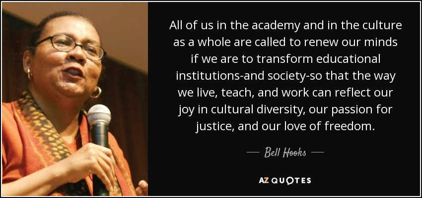 All of us in the academy and in the culture as a whole are called to renew our minds if we are to transform educational institutions-and society-so that the way we live, teach, and work can reflect our joy in cultural diversity, our passion for justice, and our love of freedom. - Bell Hooks