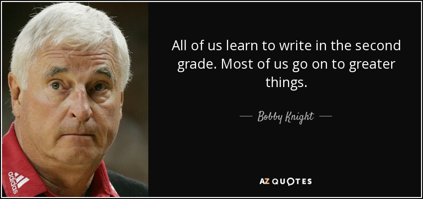 All of us learn to write in the second grade. Most of us go on to greater things. - Bobby Knight