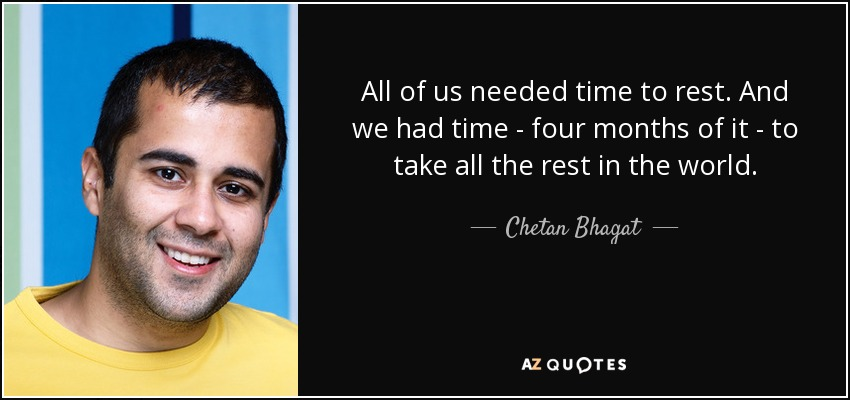 All of us needed time to rest. And we had time - four months of it - to take all the rest in the world. - Chetan Bhagat