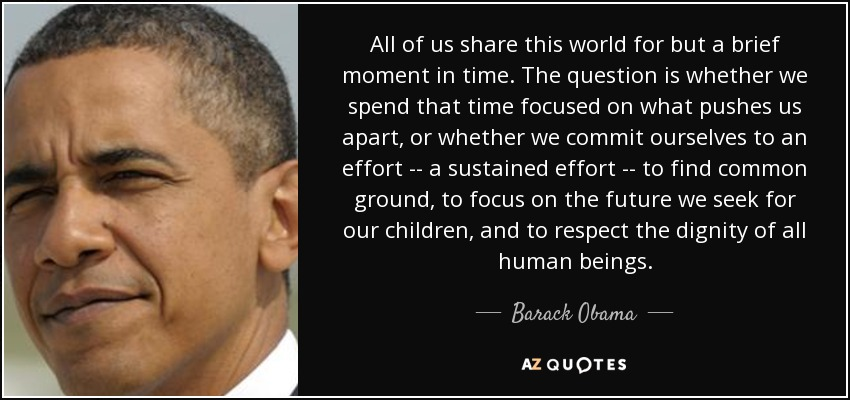All of us share this world for but a brief moment in time. The question is whether we spend that time focused on what pushes us apart, or whether we commit ourselves to an effort -- a sustained effort -- to find common ground, to focus on the future we seek for our children, and to respect the dignity of all human beings. - Barack Obama
