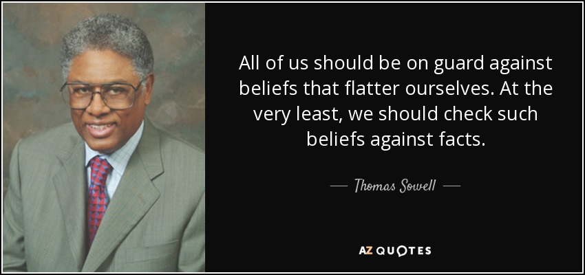 All of us should be on guard against beliefs that flatter ourselves. At the very least, we should check such beliefs against facts. - Thomas Sowell