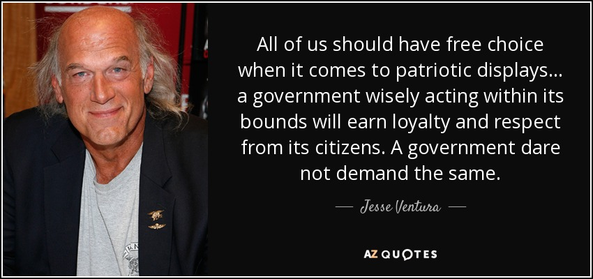 All of us should have free choice when it comes to patriotic displays... a government wisely acting within its bounds will earn loyalty and respect from its citizens. A government dare not demand the same. - Jesse Ventura