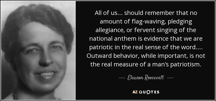 All of us ... should remember that no amount of flag-waving, pledging allegiance, or fervent singing of the national anthem is evidence that we are patriotic in the real sense of the word. ... Outward behavior, while important, is not the real measure of a man's patriotism. - Eleanor Roosevelt