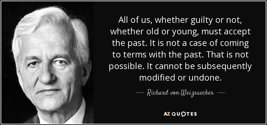 All of us, whether guilty or not, whether old or young, must accept the past. It is not a case of coming to terms with the past. That is not possible. It cannot be subsequently modified or undone. - Richard von Weizsaecker