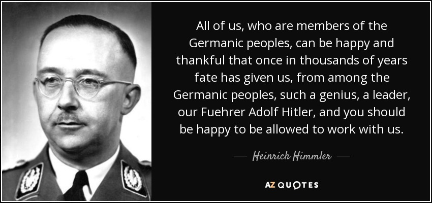 All of us, who are members of the Germanic peoples, can be happy and thankful that once in thousands of years fate has given us, from among the Germanic peoples, such a genius, a leader, our Fuehrer Adolf Hitler, and you should be happy to be allowed to work with us. - Heinrich Himmler
