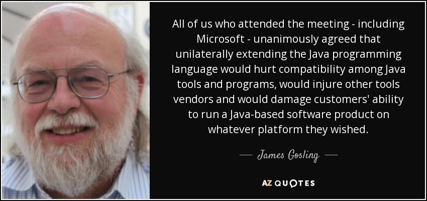 All of us who attended the meeting - including Microsoft - unanimously agreed that unilaterally extending the Java programming language would hurt compatibility among Java tools and programs, would injure other tools vendors and would damage customers' ability to run a Java-based software product on whatever platform they wished. - James Gosling