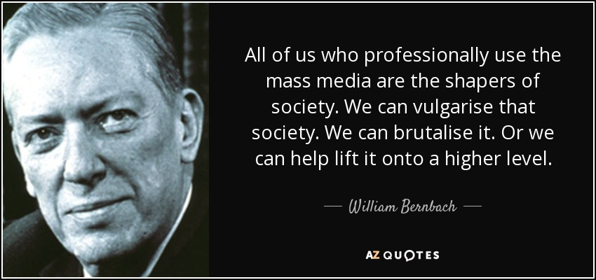 All of us who professionally use the mass media are the shapers of society. We can vulgarise that society. We can brutalise it. Or we can help lift it onto a higher level. - William Bernbach