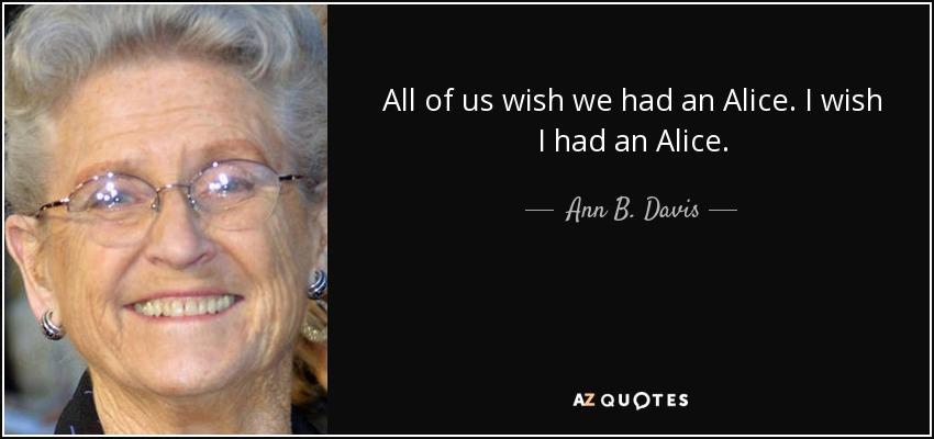 All of us wish we had an Alice. I wish I had an Alice, - Ann B. Davis