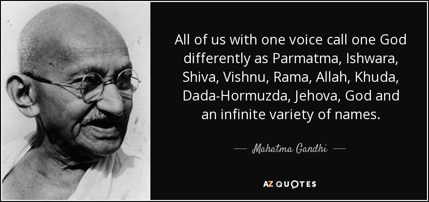 All of us with one voice call one God differently as Parmatma, Ishwara, Shiva, Vishnu, Rama, Allah, Khuda, Dada-Hormuzda, Jehova, God and an infinite variety of names. - Mahatma Gandhi