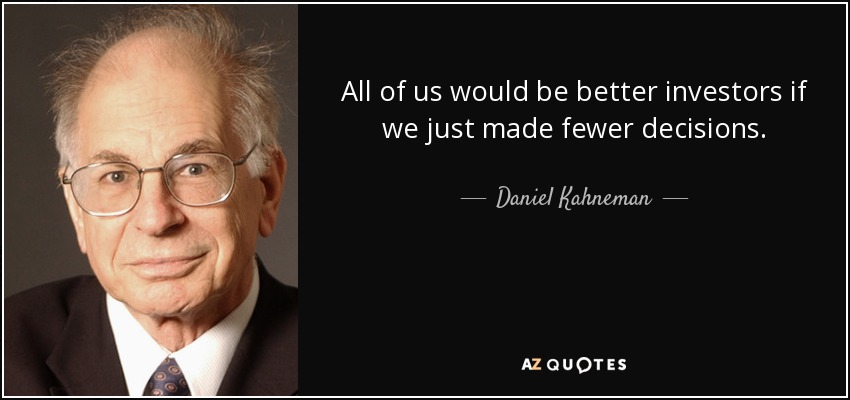 All of us would be better investors if we just made fewer decisions. - Daniel Kahneman